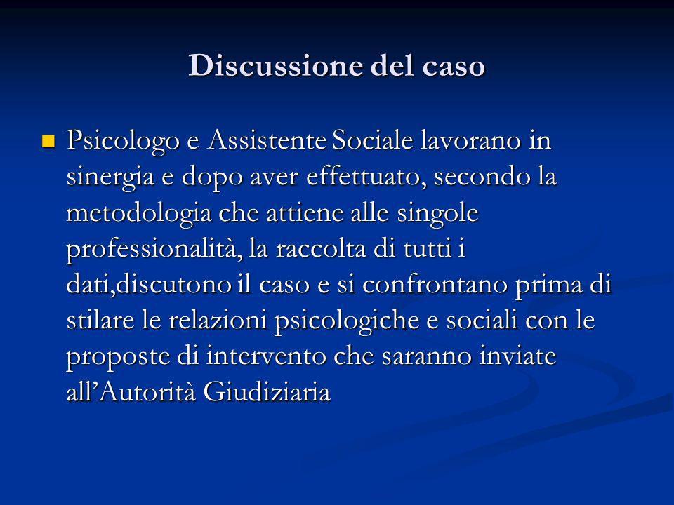 Discussione del caso Psicologo e Assistente Sociale lavorano in sinergia e dopo aver effettuato, secondo la metodologia che attiene alle singole profe