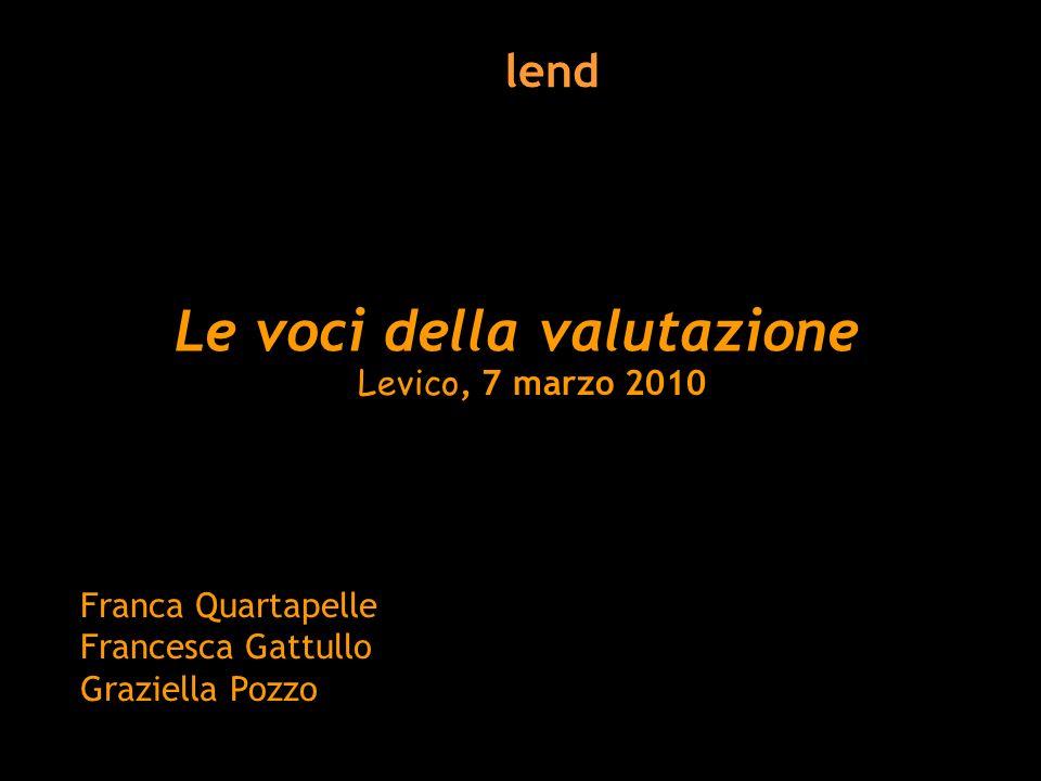 Le voci della valutazione Levico, 7 marzo 2010 Franca Quartapelle Francesca Gattullo Graziella Pozzo lend