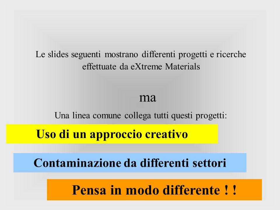 Le slides seguenti mostrano differenti progetti e ricerche effettuate da eXtreme Materials Uso di un approccio creativo Una linea comune collega tutti