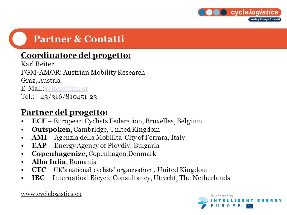Partner & Contatti Coordinatore del progetto: Karl Reiter FGM-AMOR: Austrian Mobility Research Graz, Austria   Tel.: +43/316/ Partner del progetto: ECF – European Cyclists Federation, Bruxelles, Belgium Outspoken, Cambridge, United Kingdom AMI – Agenzia della Mobilità-City of Ferrara, Italy EAP – Energy Agency of Plovdiv, Bulgaria Copenhagenize, Copenhagen,Denmark Alba Iulia, Romania CTC – UK s national cyclists organisation, United Kingdom IBC – Internatioal Bicycle Consultancy, Utrecht, The Netherlands