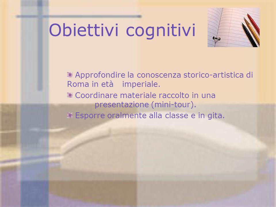 Obiettivi cognitivi Approfondire la conoscenza storico-artistica di Roma in etàimperiale. Coordinare materiale raccolto in una presentazione (mini-tou