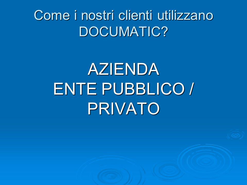 Come i nostri clienti utilizzano DOCUMATIC? AZIENDA ENTE PUBBLICO / PRIVATO