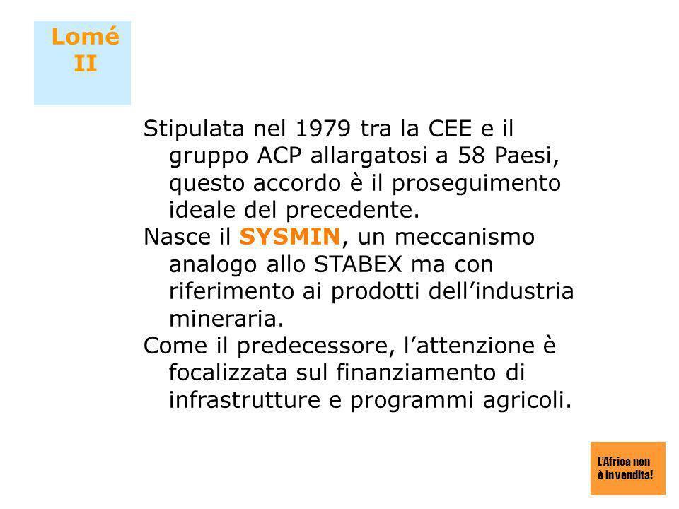 LAfrica non è in vendita! Lomé II Stipulata nel 1979 tra la CEE e il gruppo ACP allargatosi a 58 Paesi, questo accordo è il proseguimento ideale del p