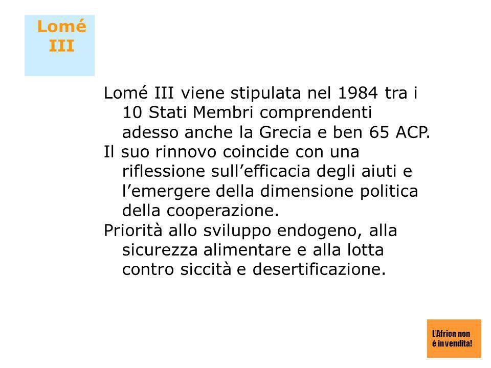 LAfrica non è in vendita! Lomé III Lomé III viene stipulata nel 1984 tra i 10 Stati Membri comprendenti adesso anche la Grecia e ben 65 ACP. Il suo ri