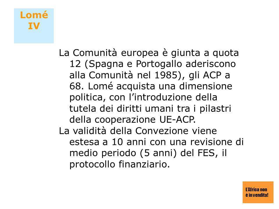 LAfrica non è in vendita! Lomé IV La Comunità europea è giunta a quota 12 (Spagna e Portogallo aderiscono alla Comunità nel 1985), gli ACP a 68. Lomé