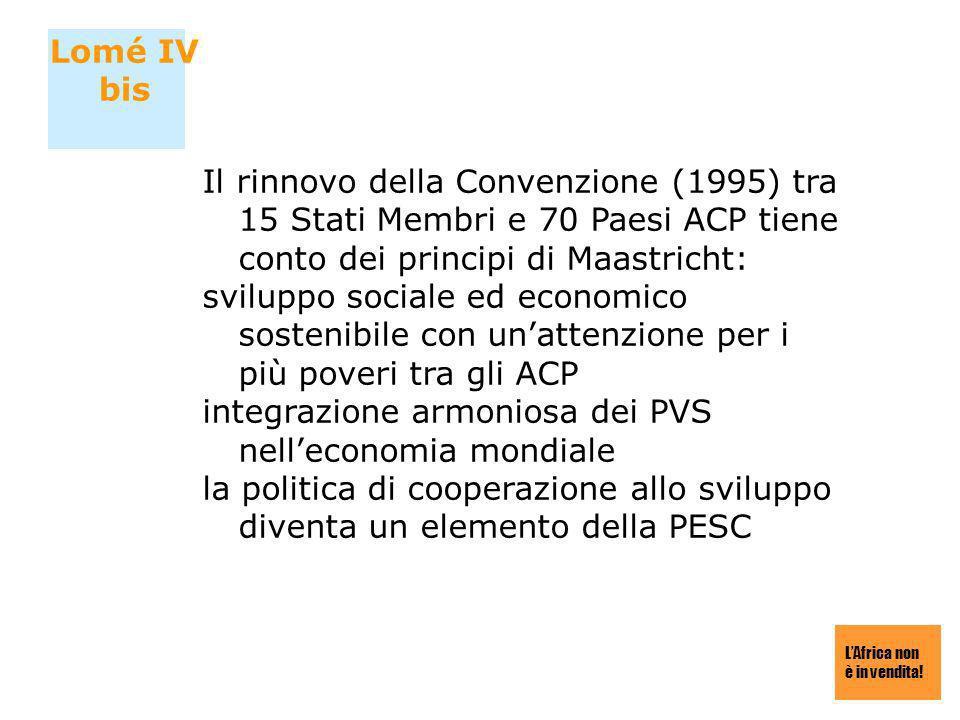 LAfrica non è in vendita! Lomé IV bis Il rinnovo della Convenzione (1995) tra 15 Stati Membri e 70 Paesi ACP tiene conto dei principi di Maastricht: s