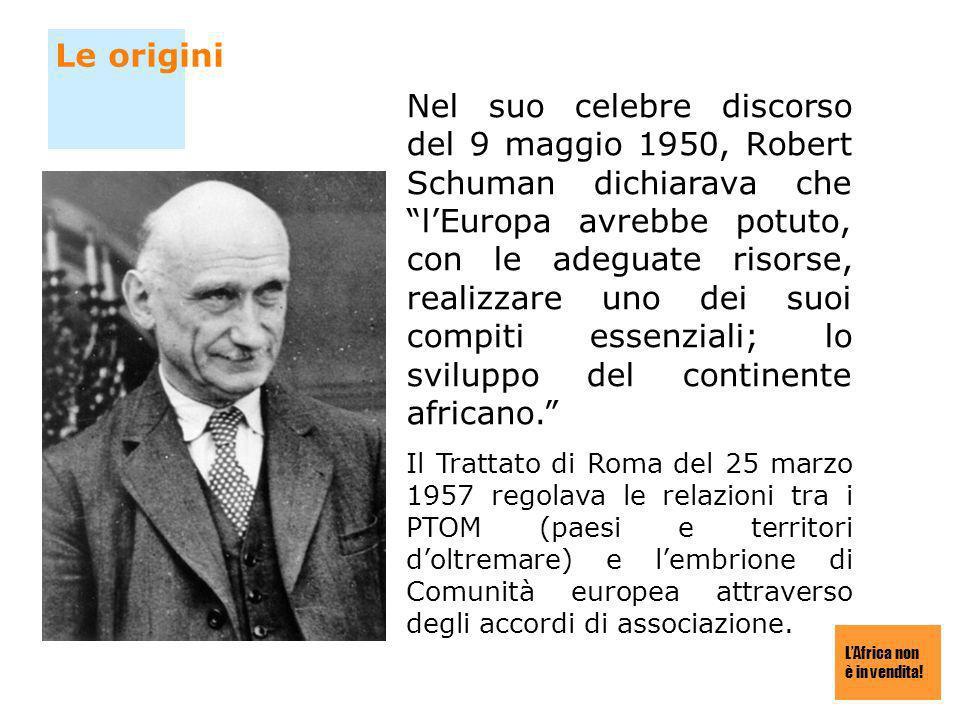 LAfrica non è in vendita! Le origini Nel suo celebre discorso del 9 maggio 1950, Robert Schuman dichiarava che lEuropa avrebbe potuto, con le adeguate