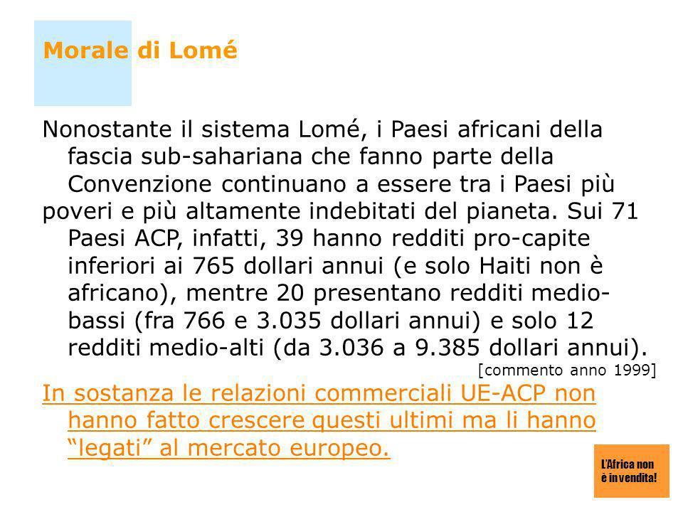 LAfrica non è in vendita! Morale di Lomé Nonostante il sistema Lomé, i Paesi africani della fascia sub-sahariana che fanno parte della Convenzione con