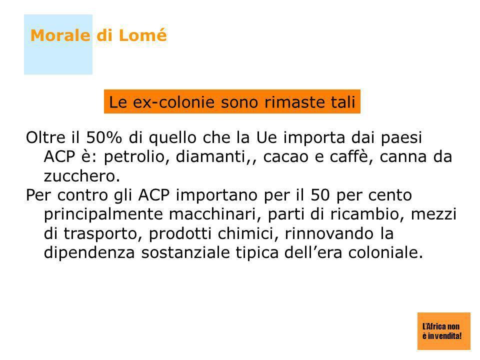 LAfrica non è in vendita! Morale di Lomé Oltre il 50% di quello che la Ue importa dai paesi ACP è: petrolio, diamanti,, cacao e caffè, canna da zucche
