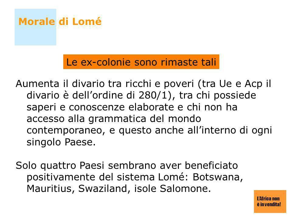 LAfrica non è in vendita! Morale di Lomé Aumenta il divario tra ricchi e poveri (tra Ue e Acp il divario è dellordine di 280/1), tra chi possiede sape
