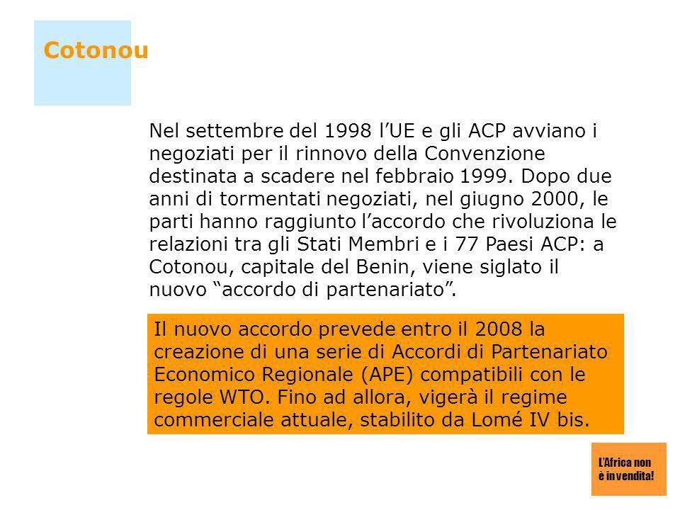 LAfrica non è in vendita! Cotonou Nel settembre del 1998 lUE e gli ACP avviano i negoziati per il rinnovo della Convenzione destinata a scadere nel fe