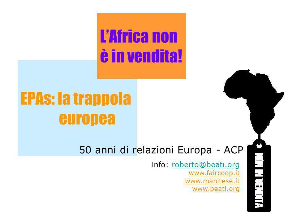 EPAs: la trappola europea LAfrica non è in vendita! 50 anni di relazioni Europa - ACP Info: roberto@beati.orgroberto@beati.org www.faircoop.it www.man