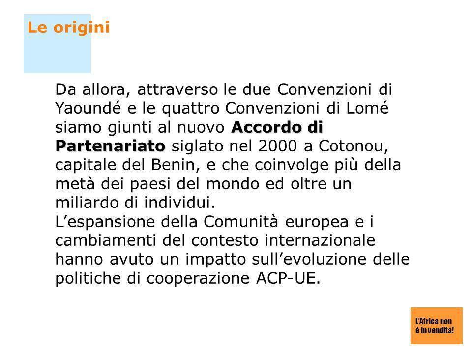 LAfrica non è in vendita! Le origini Accordo di Partenariato Da allora, attraverso le due Convenzioni di Yaoundé e le quattro Convenzioni di Lomé siam