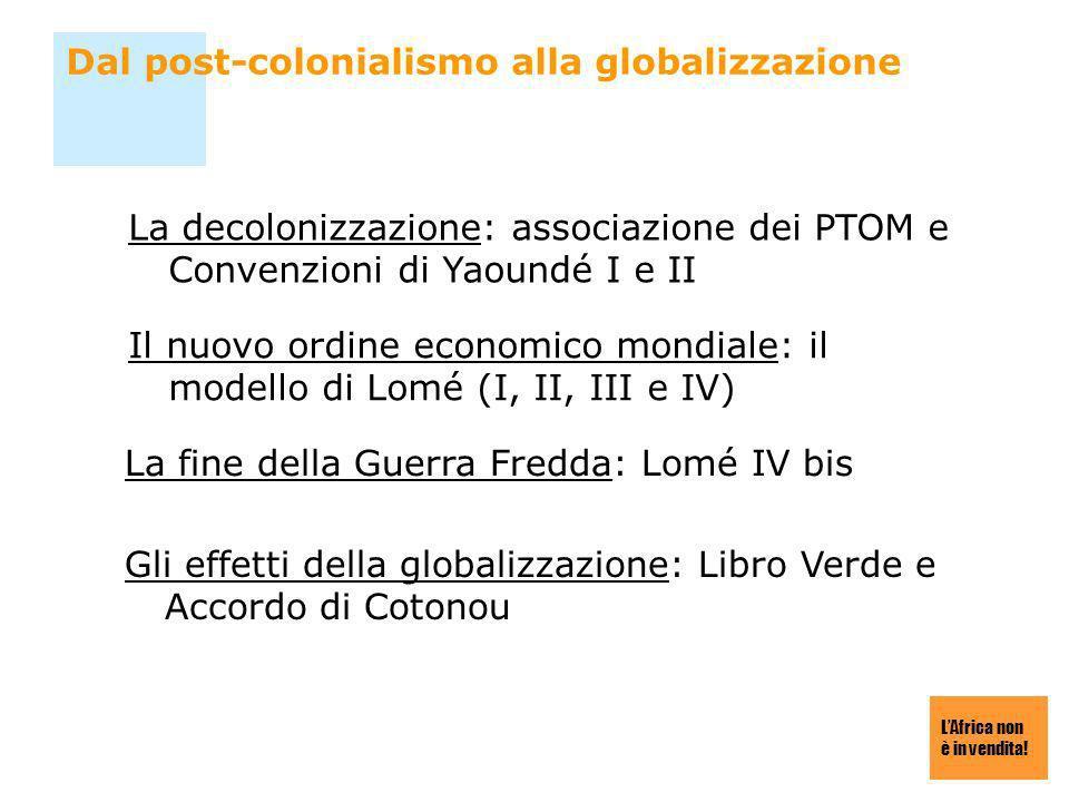 LAfrica non è in vendita! Dal post-colonialismo alla globalizzazione La decolonizzazione: associazione dei PTOM e Convenzioni di Yaoundé I e II Il nuo