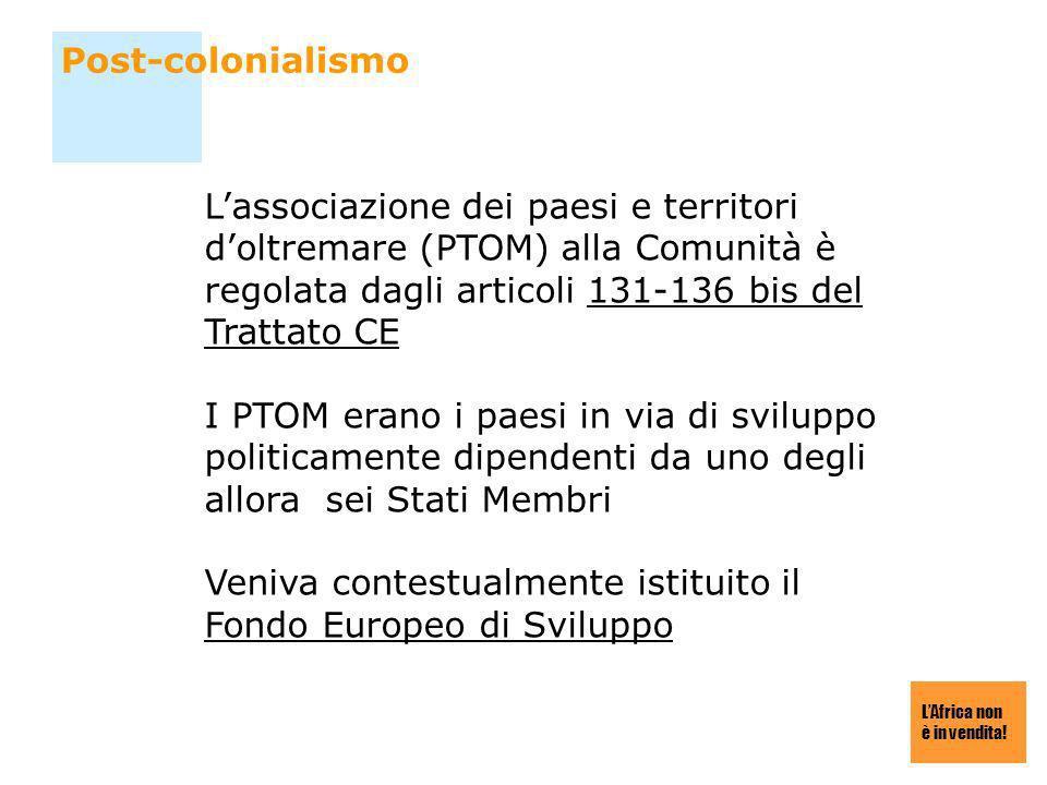 LAfrica non è in vendita! Post-colonialismo Lassociazione dei paesi e territori doltremare (PTOM) alla Comunità è regolata dagli articoli 131-136 bis