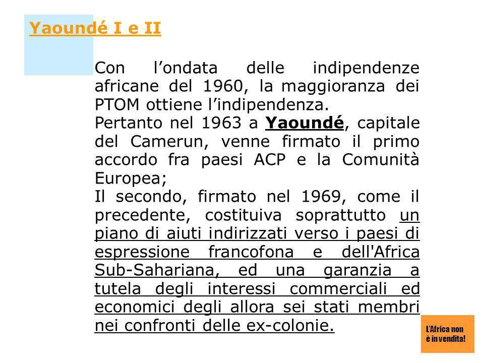 LAfrica non è in vendita! Yaoundé I e II Con londata delle indipendenze africane del 1960, la maggioranza dei PTOM ottiene lindipendenza. Pertanto nel