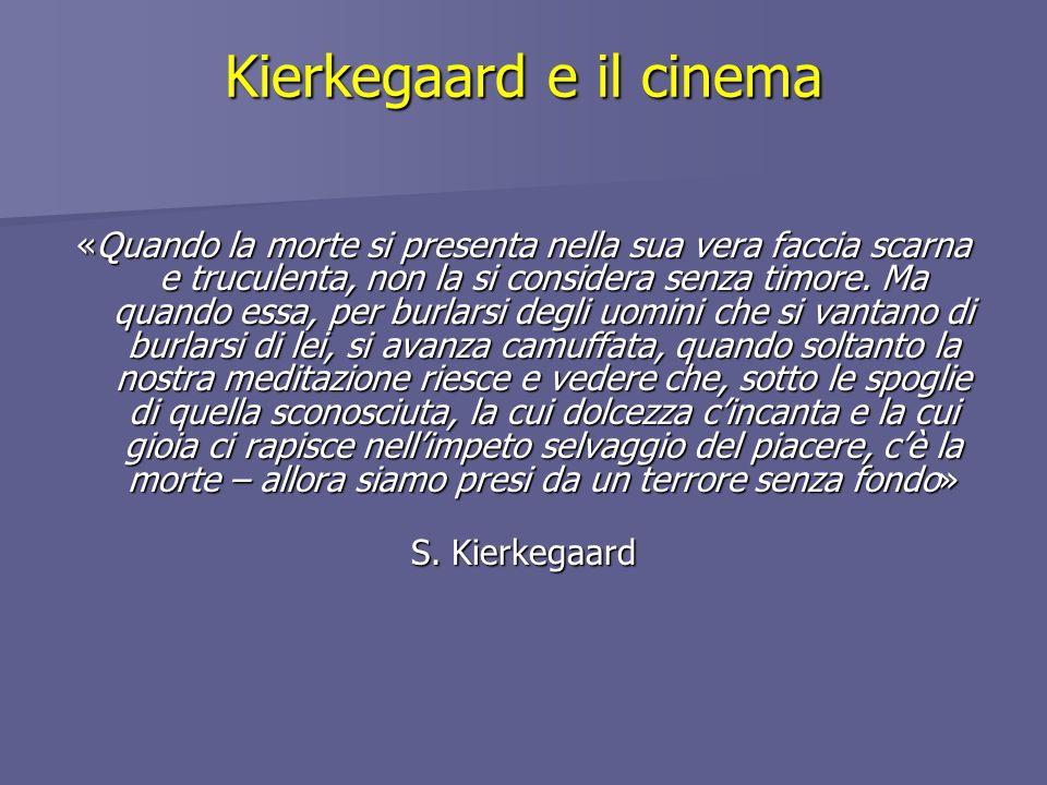 Kierkegaard e il cinema «Quando la morte si presenta nella sua vera faccia scarna e truculenta, non la si considera senza timore. Ma quando essa, per
