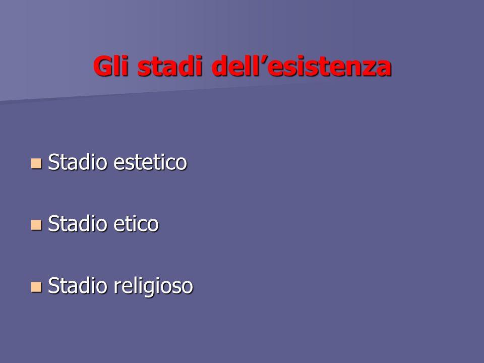 Gli stadi dellesistenza Stadio estetico Stadio estetico Stadio etico Stadio etico Stadio religioso Stadio religioso