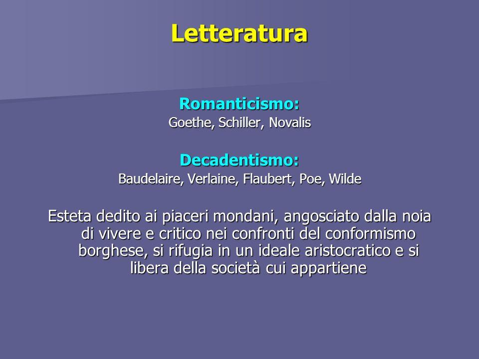 Letteratura Romanticismo: Goethe, Schiller, Novalis Decadentismo: Baudelaire, Verlaine, Flaubert, Poe, Wilde Esteta dedito ai piaceri mondani, angosci