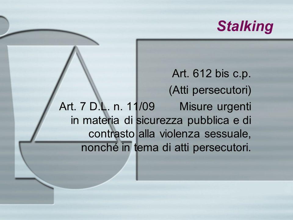Stalking Art. 612 bis c.p. (Atti persecutori) Art. 7 D.L. n. 11/09 Misure urgenti in materia di sicurezza pubblica e di contrasto alla violenza sessua