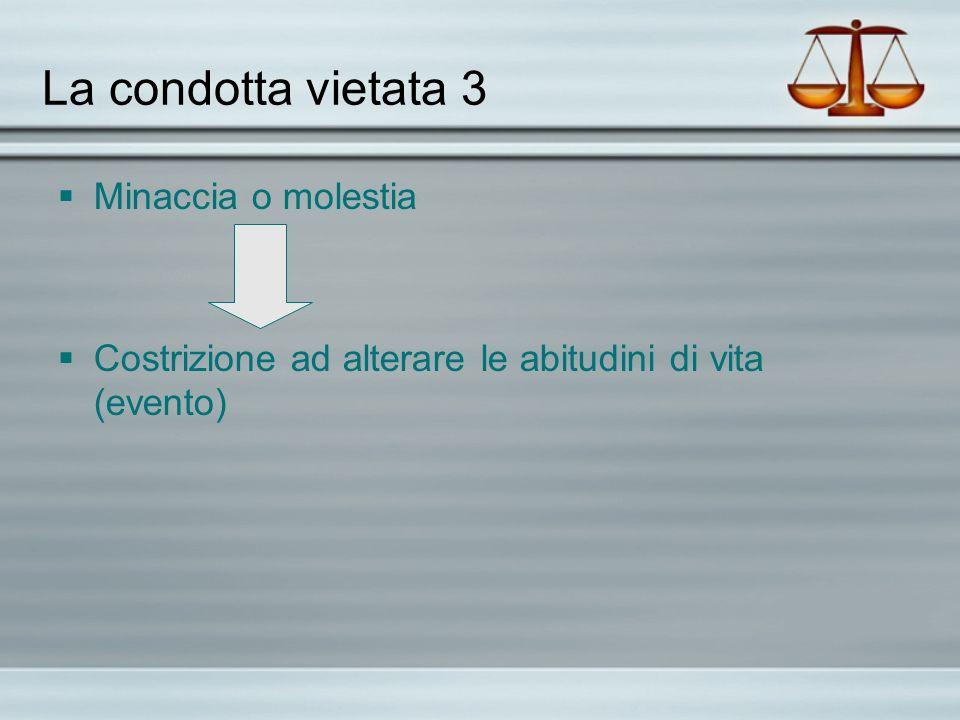 La condotta vietata 3 Minaccia o molestia Costrizione ad alterare le abitudini di vita (evento)