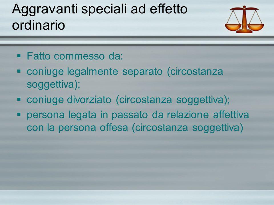 Aggravanti speciali ad effetto ordinario Fatto commesso da: coniuge legalmente separato (circostanza soggettiva); coniuge divorziato (circostanza sogg