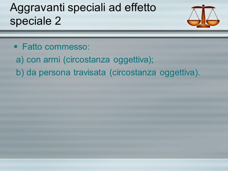 Aggravanti speciali ad effetto speciale 2 Fatto commesso: a) con armi (circostanza oggettiva); b) da persona travisata (circostanza oggettiva).