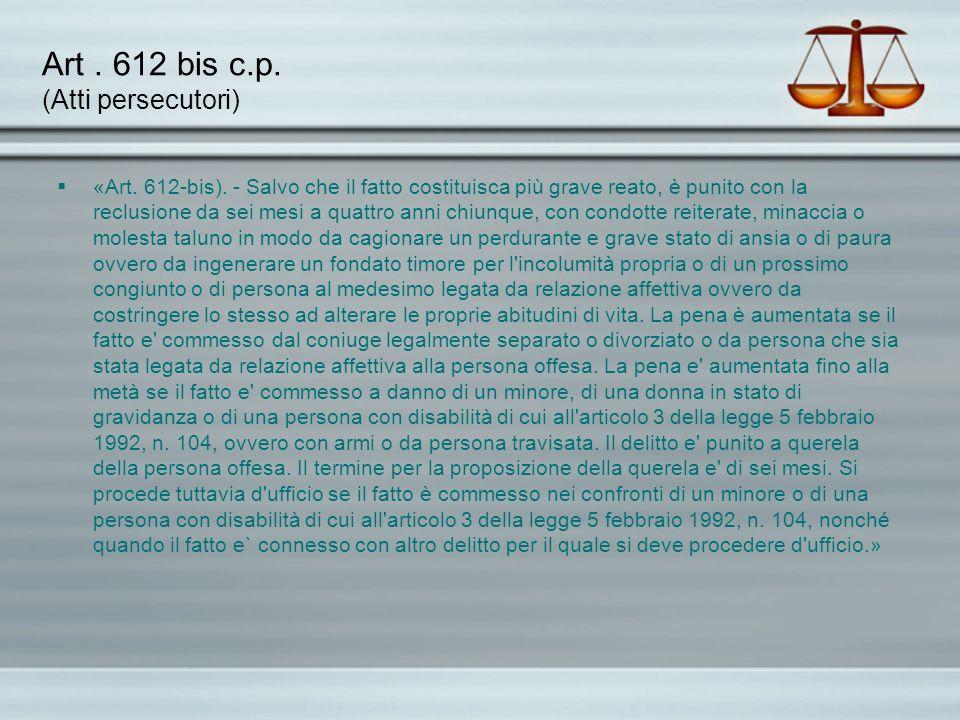 Art. 612 bis c.p. (Atti persecutori) «Art. 612-bis). - Salvo che il fatto costituisca più grave reato, è punito con la reclusione da sei mesi a quattr