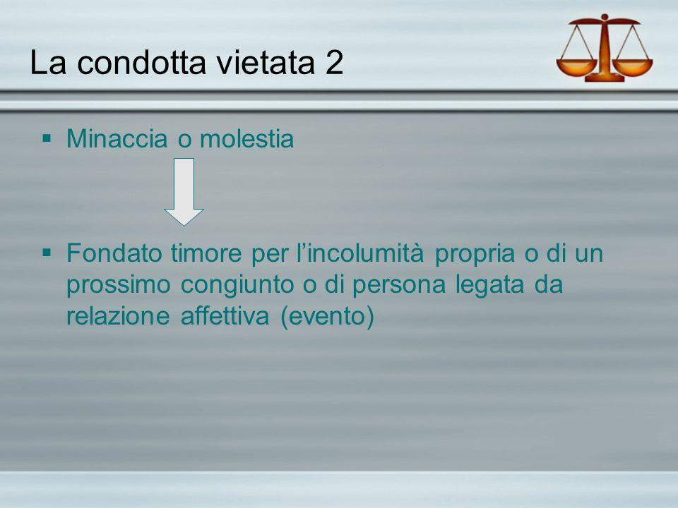 La condotta vietata 2 Minaccia o molestia Fondato timore per lincolumità propria o di un prossimo congiunto o di persona legata da relazione affettiva