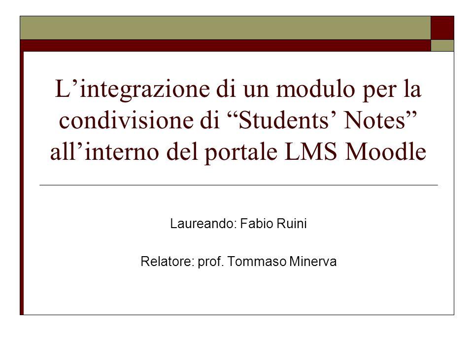 Lintegrazione di un modulo per la condivisione di Students Notes allinterno del portale LMS Moodle Laureando: Fabio Ruini Relatore: prof. Tommaso Mine