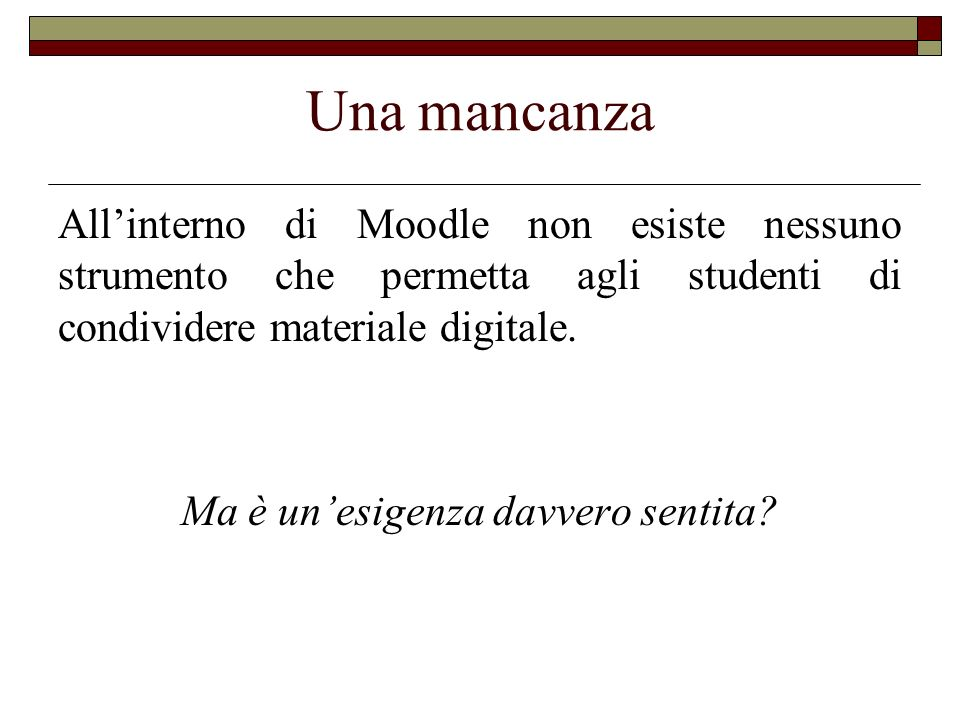 Una mancanza Allinterno di Moodle non esiste nessuno strumento che permetta agli studenti di condividere materiale digitale. Ma è unesigenza davvero s