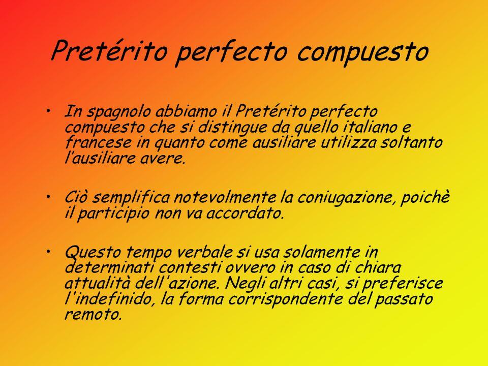 Pretérito perfecto compuesto In spagnolo abbiamo il Pretérito perfecto compuesto che si distingue da quello italiano e francese in quanto come ausilia