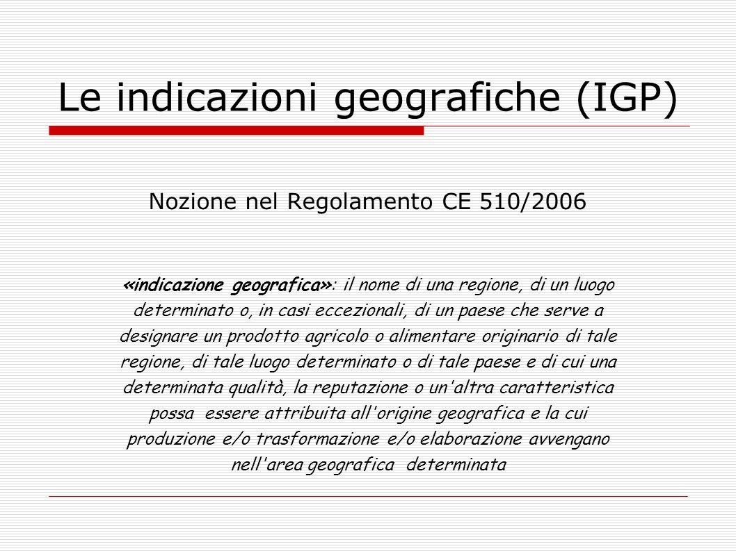 Le indicazioni geografiche (IGP) Nozione nel Regolamento CE 510/2006 «indicazione geografica»: il nome di una regione, di un luogo determinato o, in c
