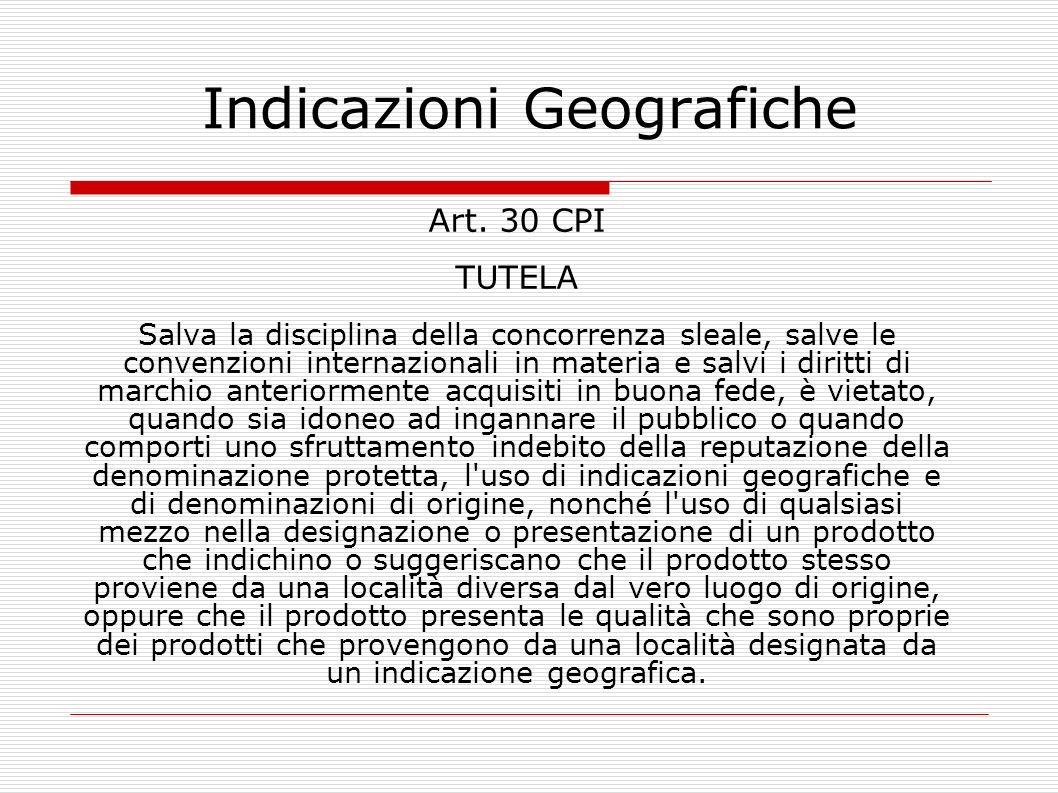 Indicazioni Geografiche Art. 30 CPI TUTELA Salva la disciplina della concorrenza sleale, salve le convenzioni internazionali in materia e salvi i diri