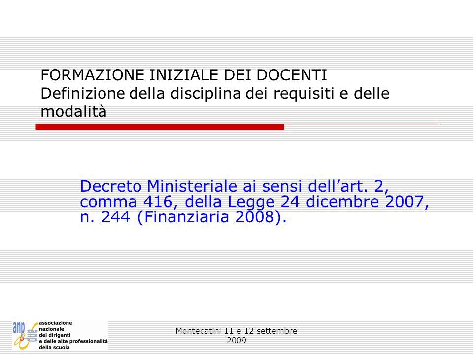 Montecatini 11 e 12 settembre 2009 FORMAZIONE INIZIALE DEI DOCENTI Definizione della disciplina dei requisiti e delle modalità Decreto Ministeriale ai