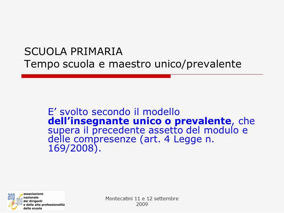 Montecatini 11 e 12 settembre 2009 SCUOLA PRIMARIA Tempo scuola e maestro unico/prevalente E svolto secondo il modello dellinsegnante unico o prevalen