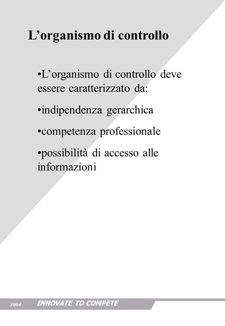 INNOVATE TO COMPETE 2004 Lorganismo di controllo deve essere caratterizzato da: indipendenza gerarchica competenza professionale possibilità di access