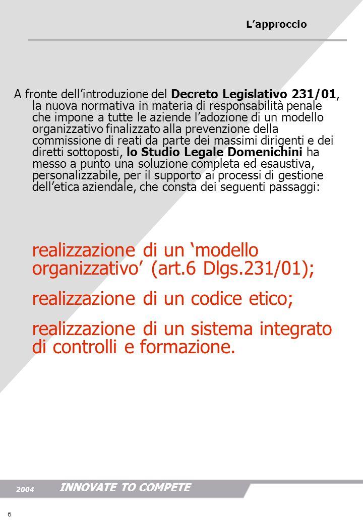 INNOVATE TO COMPETE 2004 6 Lapproccio A fronte dellintroduzione del Decreto Legislativo 231/01, la nuova normativa in materia di responsabilità penale