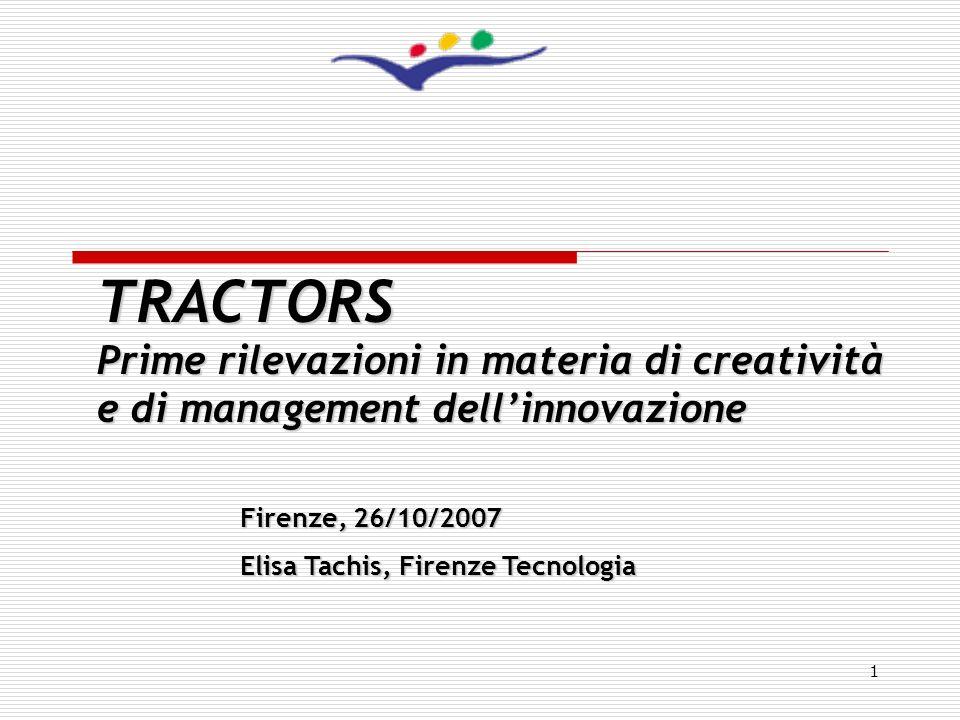 1 TRACTORS Prime rilevazioni in materia di creatività e di management dellinnovazione Firenze, 26/10/2007 Elisa Tachis, Firenze Tecnologia