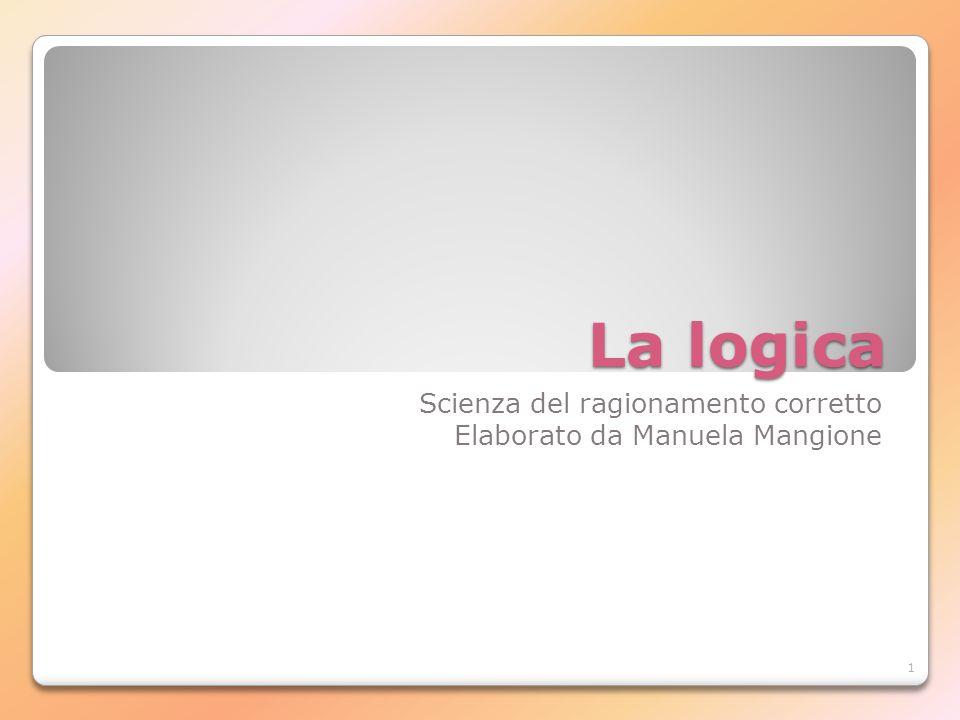 1 La logica Scienza del ragionamento corretto Elaborato da Manuela Mangione