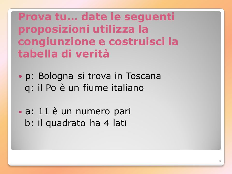 9 Prova tu… date le seguenti proposizioni utilizza la congiunzione e costruisci la tabella di verità p: Bologna si trova in Toscana q: il Po è un fium