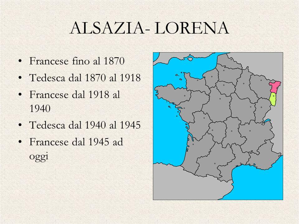 ALSAZIA- LORENA Francese fino al 1870 Tedesca dal 1870 al 1918 Francese dal 1918 al 1940 Tedesca dal 1940 al 1945 Francese dal 1945 ad oggi
