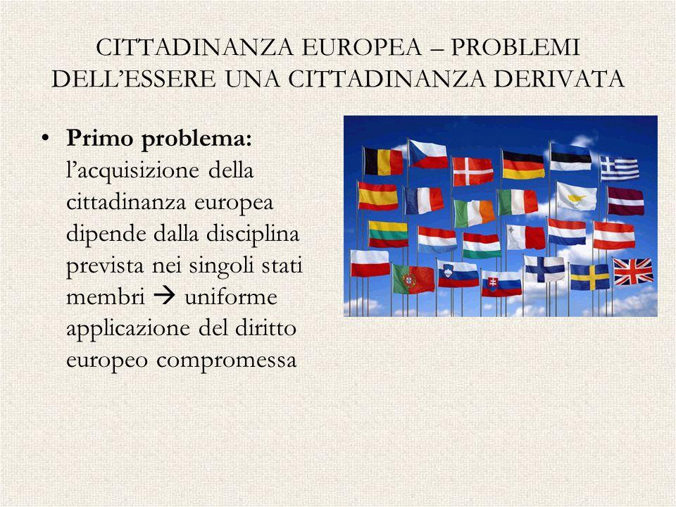 CITTADINANZA EUROPEA – PROBLEMI DELLESSERE UNA CITTADINANZA DERIVATA Primo problema: lacquisizione della cittadinanza europea dipende dalla disciplina