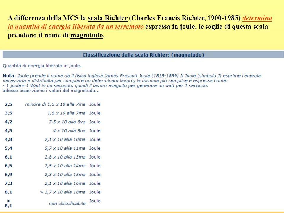 A differenza della MCS la scala Richter (Charles Francis Richter, 1900-1985) determina la quantità di energia liberata da un terremoto espressa in jou