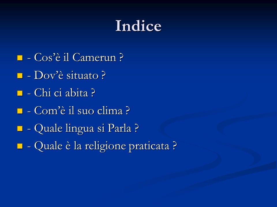 Indice - Cosè il Camerun ? - Cosè il Camerun ? - Dovè situato ? - Dovè situato ? - Chi ci abita ? - Chi ci abita ? - Comè il suo clima ? - Comè il suo