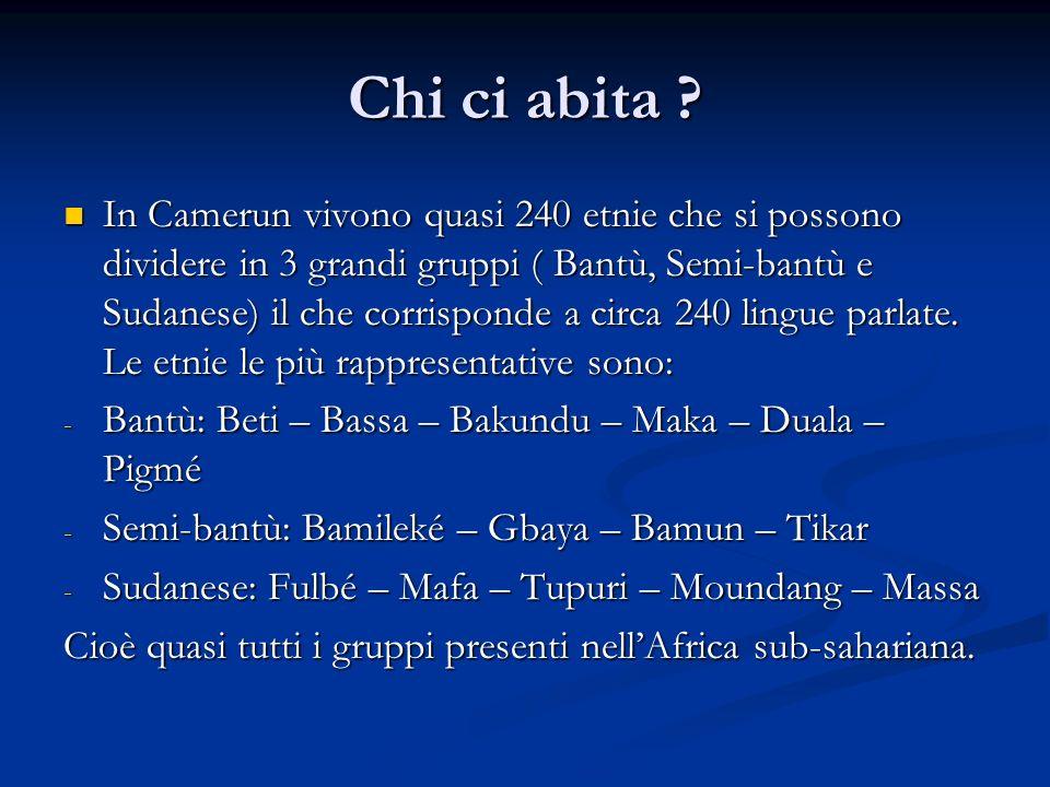 Chi ci abita ? In Camerun vivono quasi 240 etnie che si possono dividere in 3 grandi gruppi ( Bantù, Semi-bantù e Sudanese) il che corrisponde a circa
