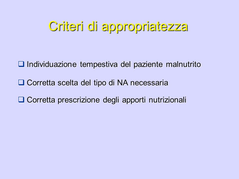 Criteri di appropriatezza Individuazione tempestiva del paziente malnutrito Individuazione tempestiva del paziente malnutrito Corretta scelta del tipo