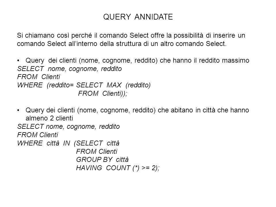 QUERY ANNIDATE Si chiamano così perché il comando Select offre la possibilità di inserire un comando Select allinterno della struttura di un altro com
