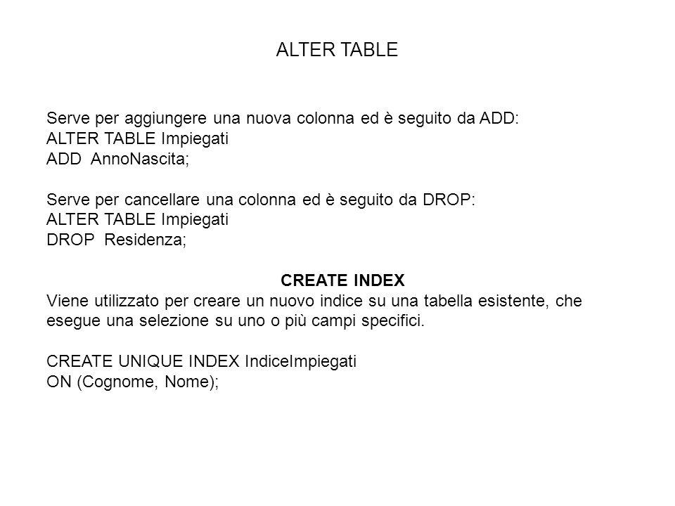 ALTER TABLE Serve per aggiungere una nuova colonna ed è seguito da ADD: ALTER TABLE Impiegati ADD AnnoNascita; Serve per cancellare una colonna ed è s