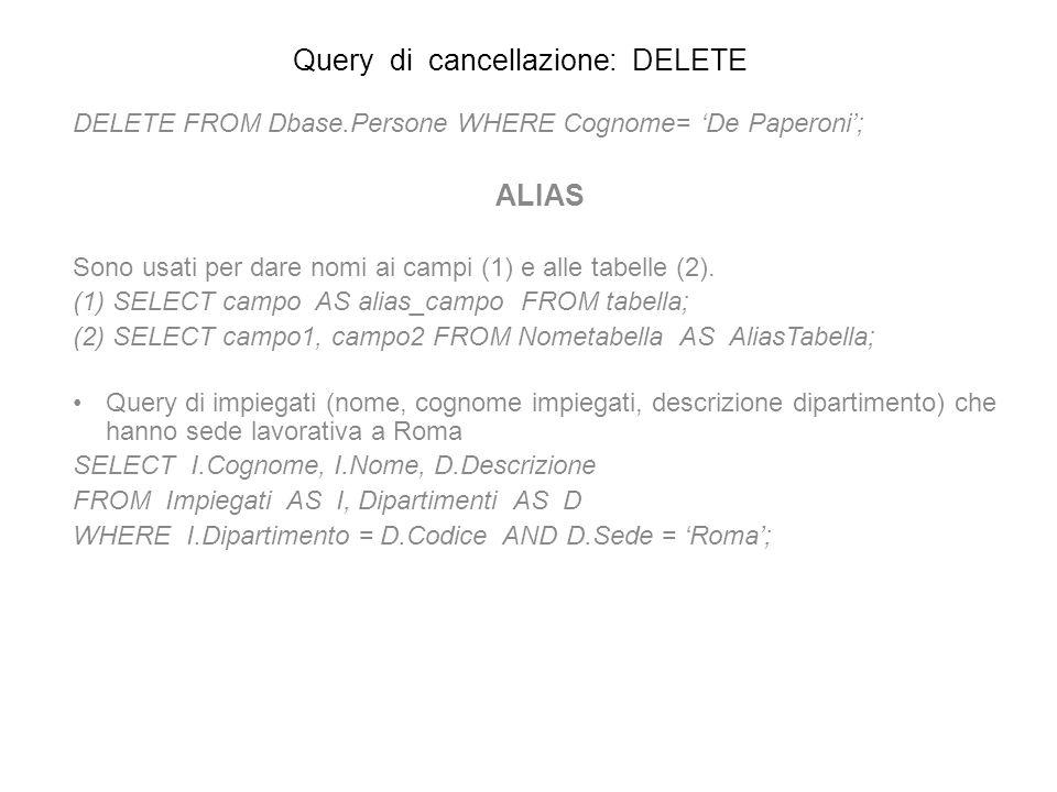 Query di cancellazione: DELETE DELETE FROM Dbase.Persone WHERE Cognome= De Paperoni; ALIAS Sono usati per dare nomi ai campi (1) e alle tabelle (2). (